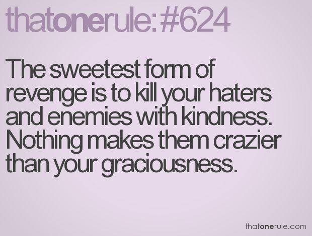 La plus belle forme de vengeance est de tuer ceux qui vous haïssent et vos ennemis avec de la gentillesse. Rien ne les rendra plus fous que votre bienveillance.