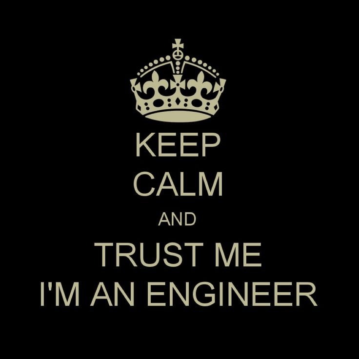 Keep calm and trust me, I'm an engineer.