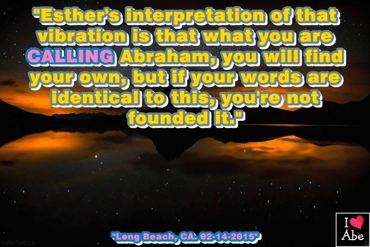 """""""La interpretación de la vibración que hace Esther es lo que estás llamando Abraham, encontrarás la tuya propia, pero si tus palabras son idénticas a estas, no las has encontrado."""""""