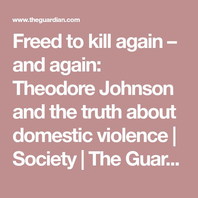 Freed to kill again – and again: Theodore Johnson and the truth about domestic violence | Society | The Guardian