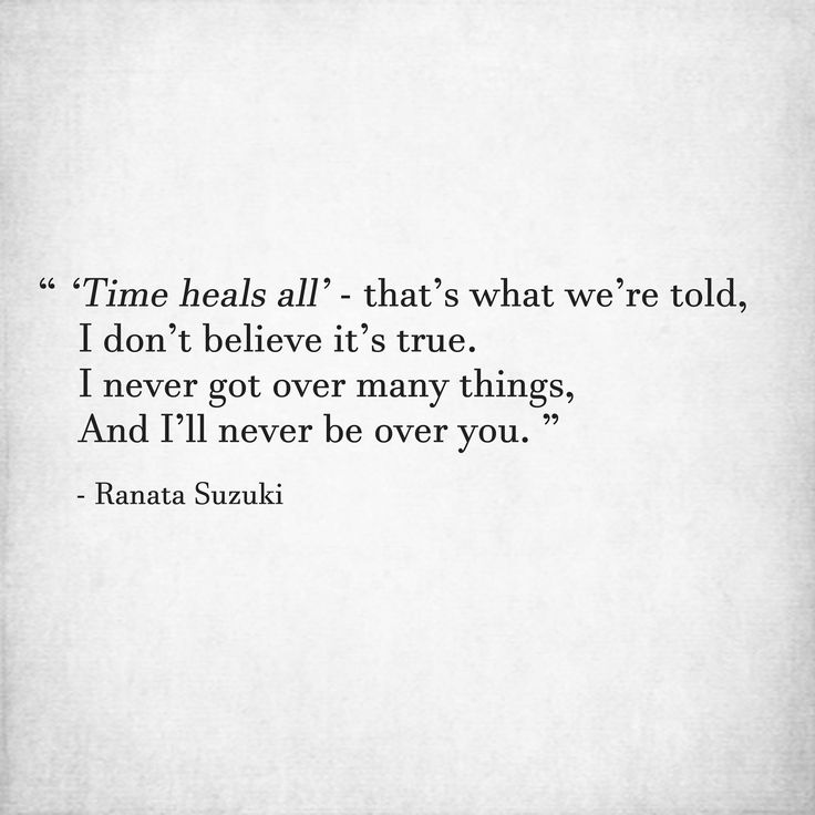 'Time heals all' - that's what we're told, I don't believe it's true. I never got over many things, And I'll never be over you. - Ranata Suzuki * missing you, I miss him, lost, love, relationship, beautiful, words, quotes, story, quote, sad, breakup, broken heart, heartbroken, loss, loneliness, unrequited, grief, depression, depressed, tu me manques, you are missing from me, typography, poetry, prose, poem, written, writing, writer, word porn, rhyme * pinterest.com/ranatasuzuki