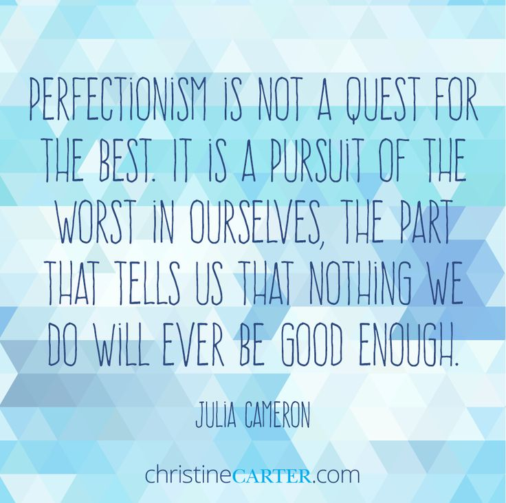 """Perfectionism is not a quest for the best. It is a pursuit of the worst in ourselves, the part that tells us that nothing we do will ever be good enough."" ― Julia Cameron"