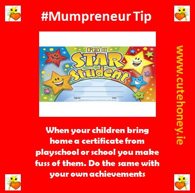 When your children bring home a certificate from playschool or school you make a fuss of them.  Do the same with your own achievements. www.mumpreneursupportnetwork.com