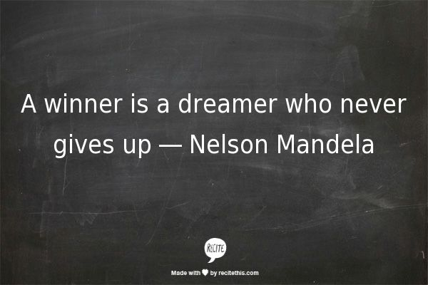 A winner is a dreamer who never gives up ― Nelson Mandela