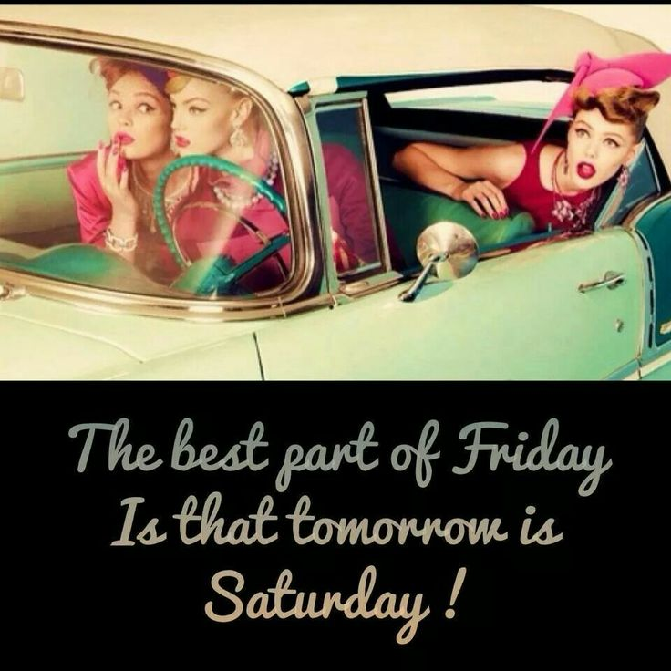 The best part of Friday is that tomorrow is Saturday!