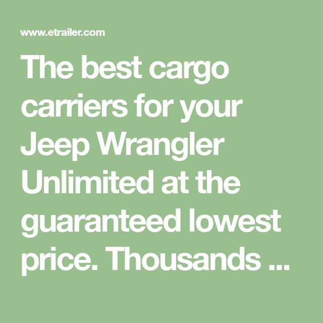 The best cargo carriers for your Jeep Wrangler Unlimited at the guaranteed lowest price. Thousands of Wrangler Unlimited cargo carriers reviews from W
