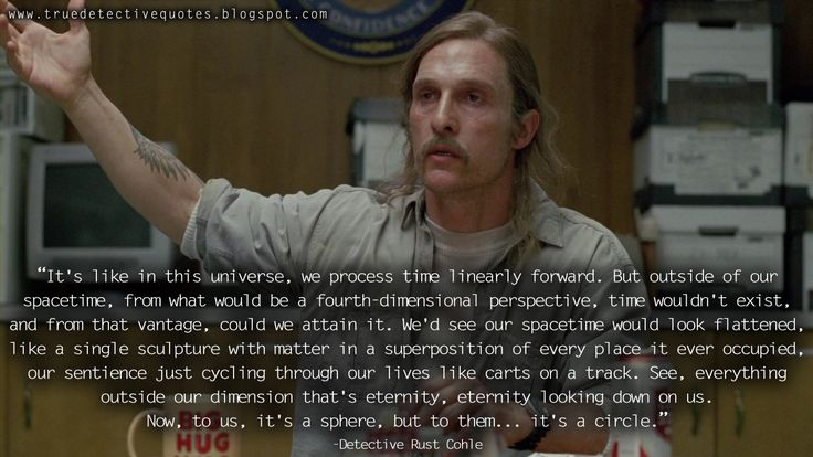 #RustCohle - It's like in this universe, we process time linearly forward. But outside of our spacetime, from what would be a fourth-dimensional perspective, time wouldn't exist, and from that vantage, could we attain it. We'd see our spacetime would look flattened, like a single sculpture with matter in a superposition of every place it ever occupied, our sentience just cycling through our lives like carts on a track. #truedetective #truedetectivequotes #MatthewMcConaughey #HBO