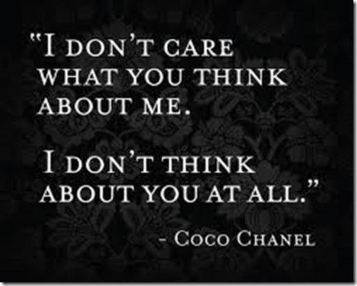 I don't care what you think about me. I don't think of you at all. - Coco Chanel