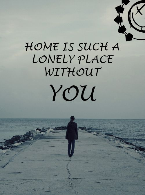 Home is such a lonely place without you- Blink 182