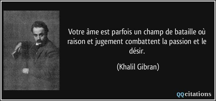 Votre âme est parfois un champ de bataille où raison et jugement combattent la passion et le désir. - Khalil Gibran