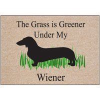 High Cotton The Grass is Greenier Under My Wiener Doormat- by High Cotton. $22.99. The Grass is greener under my wiener Doormat is a funny & original doormat with just enough humorous brilliance to satisfy the easily amused.  The mat is made from 100% Olefin® indoor/outdoor carpet with bound stitched edges and printed with color-fast inks.   Care is simple, just wash with hose and brush. Dry flat. Do not machine wash.   Size: 18 inches deep x 27 inches wide.