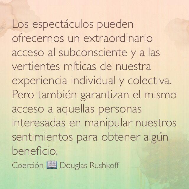 Los espectáculos pueden ofrecernos un extraordinario acceso al subconsciente y a las vertientes míticas de nuestra experiencia individual y colectiva. Pero también garantizan el mismo acceso a aquellas personas interesadas en manipular nuestros sentimientos para obtener algún beneficio. Coerción; Douglas Rushkoff.
