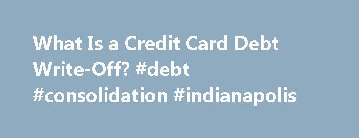 What Is a Credit Card Debt Write-Off? #debt #consolidation #indianapolis http://debt.nef2.com/what-is-a-credit-card-debt-write-off-debt-consolidation-indianapolis/  #write off debt # What Is a Credit Card Debt Write-Off? If you fail to make payments on your credit card, the credit card company may declare your debt uncollectable. This is referred to as a credit card debt write-off (also called a credit card charge-off). Writing off a debt allows a credit card company to report it as a loss…