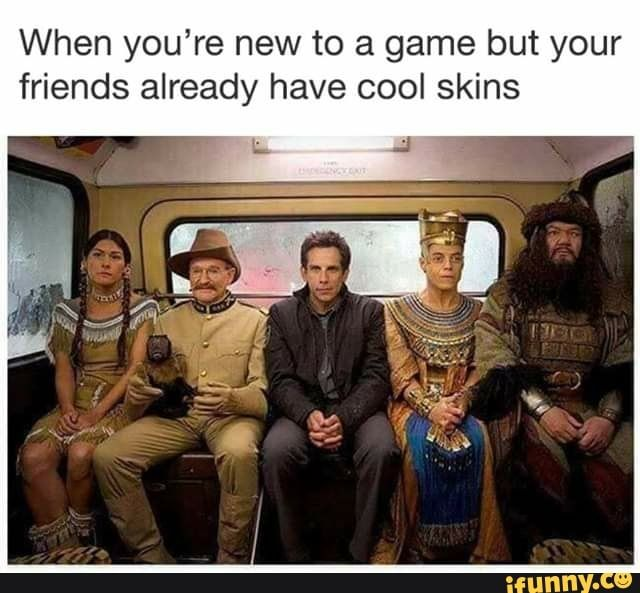 When You Re New To A Game But Your Friends Already Have Cool Skins Ifunny Memes Funny Memes Tumblr Funny