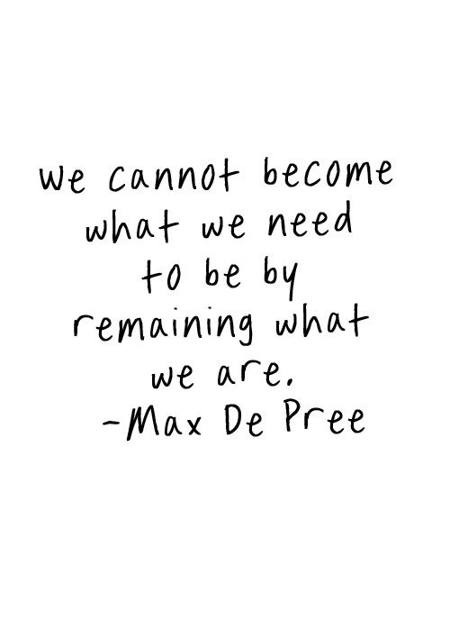 we cannot become what we need to be by remaining what we are. | Max De Pree | So true | quote