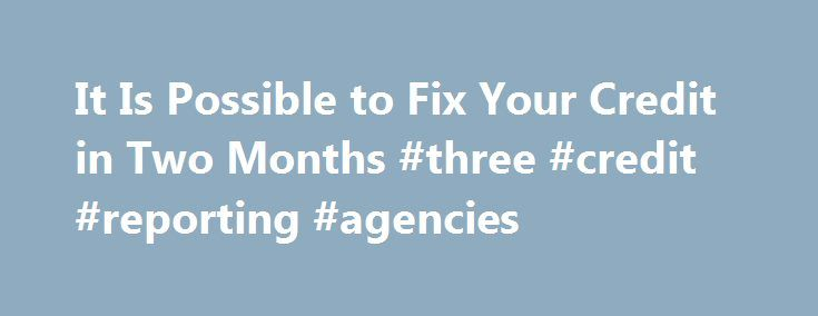 It Is Possible to Fix Your Credit in Two Months #three #credit #reporting #agencies http://credit-loan.remmont.com/it-is-possible-to-fix-your-credit-in-two-months-three-credit-reporting-agencies/  #how to fix your credit # It Is Possible to Fix Your Credit in Two Months Jun 27, 2012 | Updated Aug 27, 2012 Credit.com Expert information about credit scoring, credit reporting and credit cards. By Jeanine Skowronski Repairing a shoddy credit report requires time, but there are few steps you can…