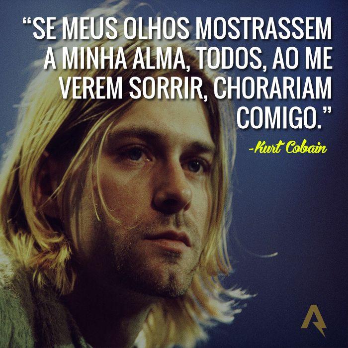 Se meus olhos mostrassem a minha alma, todos, ao me verem sorrir, chorariam comigo. – Kurt Cobain