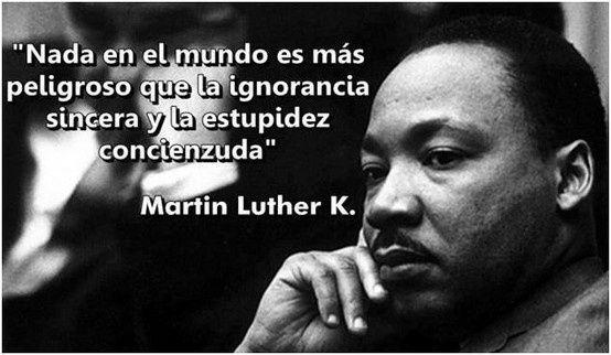 Nada en el mundo es más peligroso que la ignorancia sincera y la estupidez conciencuda. (Martin Luther King)