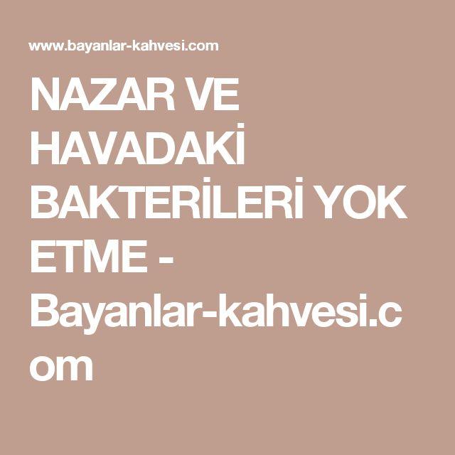 NAZAR VE HAVADAKİ BAKTERİLERİ YOK ETME - Bayanlar-kahvesi.com