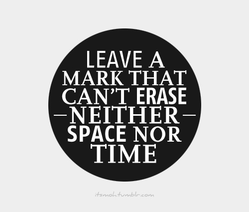 Leave a mark that can't erase neither space nor time.