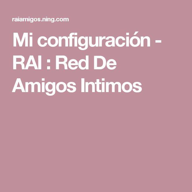 Mi configuración - RAI : Red De Amigos Intimos