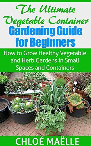 The Ultimate Ve able Container Gardening Guide for Beginners How to Grow Healthy Ve able & Herb