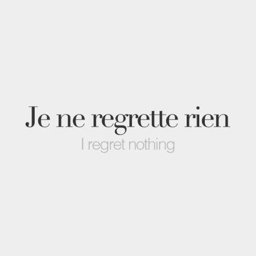 bonjourfrenchwords:  Je ne regrette rien   I regret nothing   /ʒə nə ʁə.ɡʁɛt ʁjɛ̃/