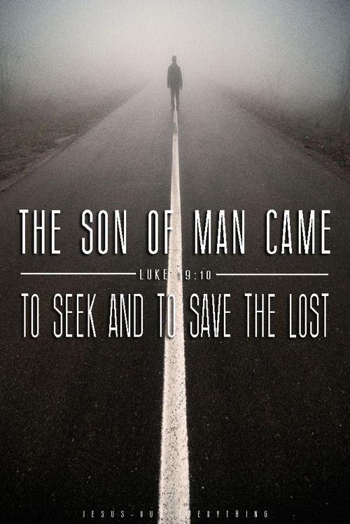 The Son of Man came to seek and to save the lost ~ Luke 19:10