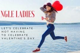 Single ladies let's celebrate not having to celebrate Valentine's day
