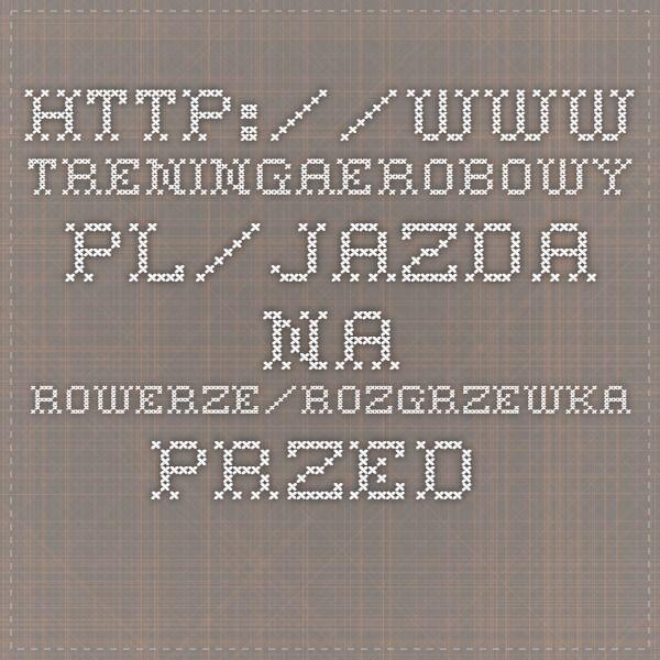 http://www.treningaerobowy.pl/jazda-na-rowerze/rozgrzewka-przed-jazda-na-rowerze