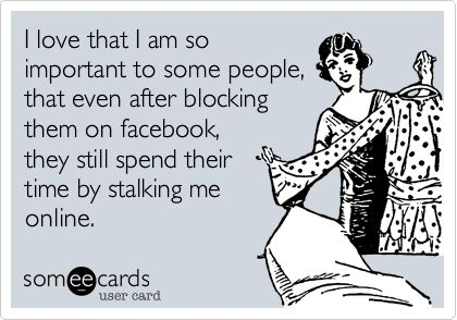 I love that I am so important to some people, that even after blocking them on facebook, they still spend their time by stalking me online.