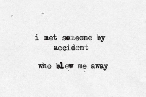 i met someone by accident. (He blew me away) ---and doesn't know I exist,  hahaha.  :)
