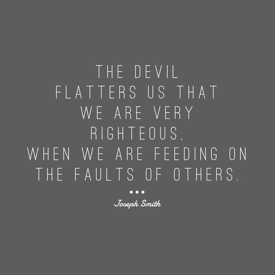 """Contention often begins with faultfinding. The Prophet Joseph Smith http://facebook.com/217921178254609 taught that """"the devil flatters us that we are very righteous, when we are feeding on the faults of others."""" When you think about it, self-righteousness is just a counterfeit for real righteousness. http://lds.org/ensign/2017/04/the-war-goes-on #sharegoodness"""