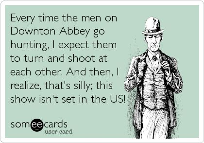 Every time the men on Downton Abbey go hunting, I expect them to turn and shoot at each other. And then, I realize, that's silly; this.