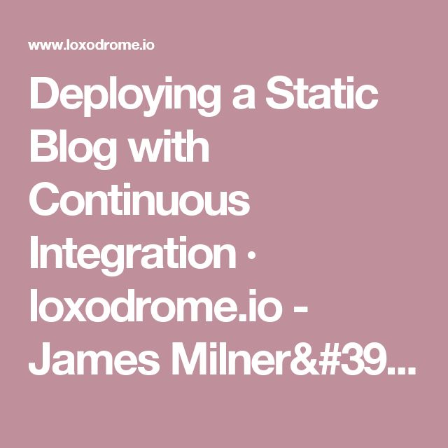 Deploying a Static Blog with Continuous Integration · loxodrome.io - James Milner's personal blog