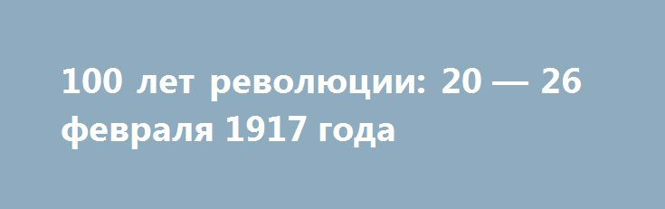 100 лет революции: 20 — 26 февраля 1917 года http://rusdozor.ru/2017/02/26/100-let-revolyucii-20-26-fevralya-1917-goda/  100 лет революции: 20 — 26 февраля 1917 года