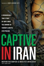 Captive in Iran: A Remarkable True Story of Hope Amid the Horror of Tehran's Brutal Evin Prison  -               By: Maryam Rostampour, Marziyeh Amirizadeh, John Perry