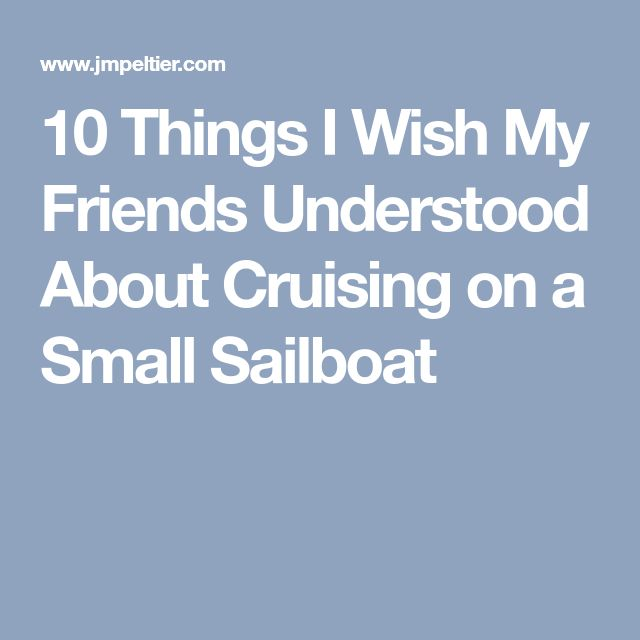 10 Things I Wish My Friends Understood About Cruising on a Small Sailboat
