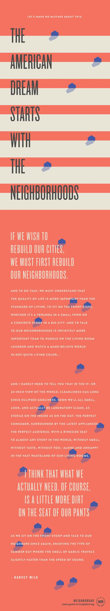 """Let's make no mistake about this: The American Dream starts with the neighborhoods. If we wish to rebuild our cities, we must first rebuild our neighborhoods. And to do that, we must understand that the quality of life is more important than the standard of living."" ― Harvey Milk"