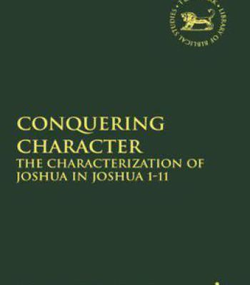Conquering Character: The Characterization Of Joshua In Joshua 1-11 (Library Of Hebrew Bible/Old Testament Studies The) PDF