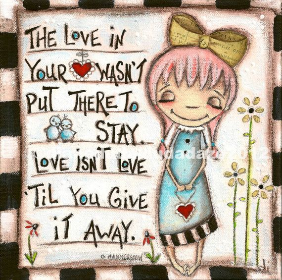 The love in your ♥ wasn't put there to stay.  Love isn't love til you give it away.