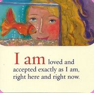 *I Am Loved And Accepted Exactly As I Am, right Here And Right Now. -Louise Hay