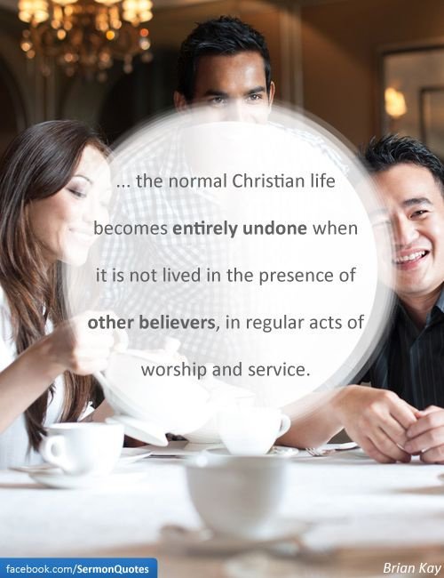 Do not forsake the assembling of yourselves together.  (The Body of Christ)