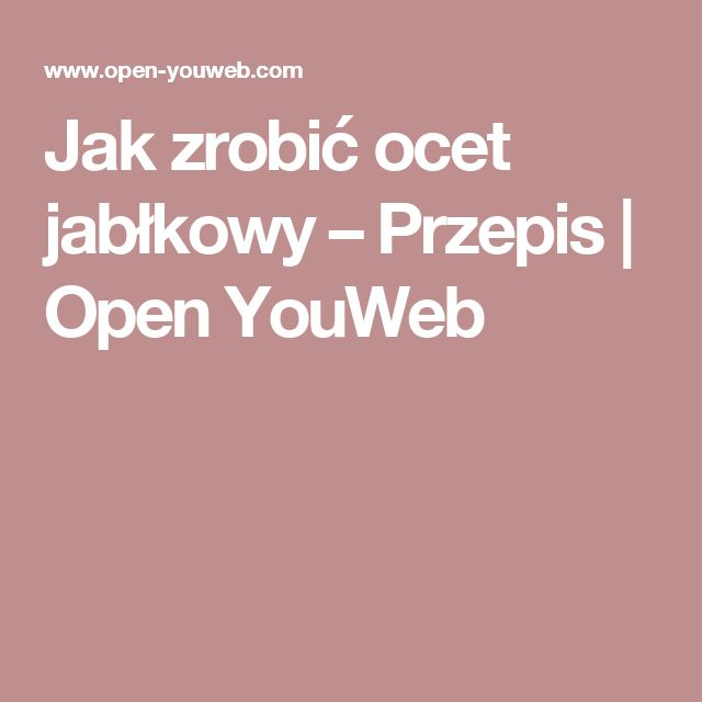 Jak zrobić ocet jabłkowy – Przepis   Open YouWeb