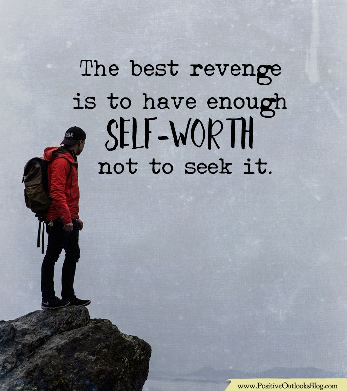 The best revenge is to have enough SELF-WORTH not to seek it. — Unknown