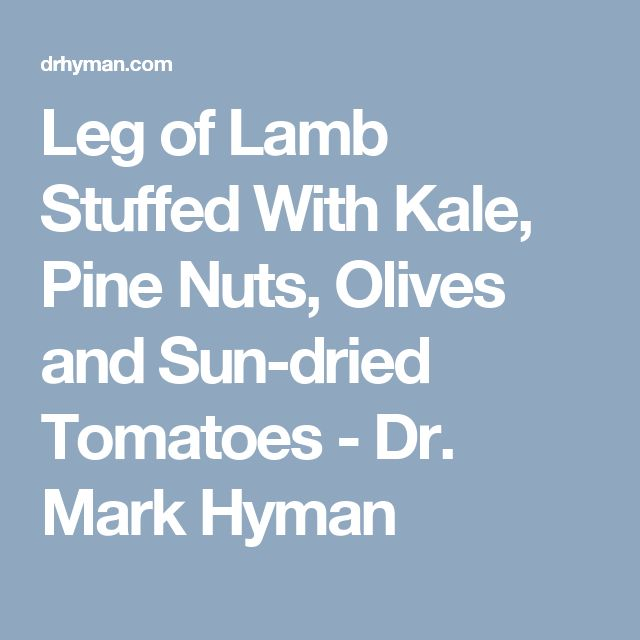 Leg of Lamb Stuffed With Kale, Pine Nuts, Olives and Sun-dried Tomatoes  - Dr. Mark Hyman