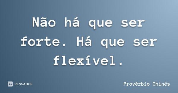 Não há que ser forte. Há que ser flexível. — Provérbio Chinês