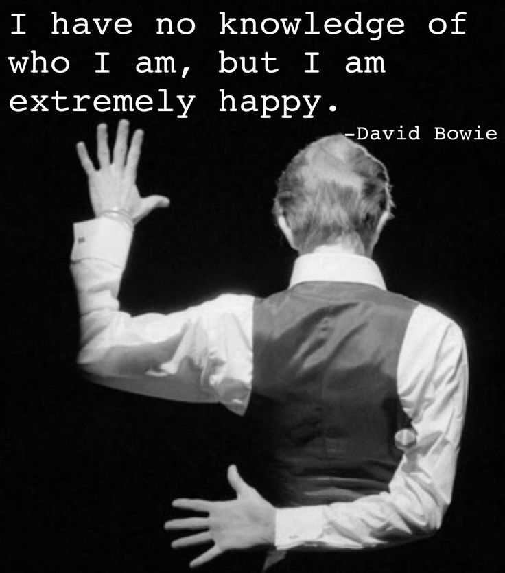 """I have no knowledge of who I am, but I am extremely happy."" -David Bowie"