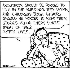Calvin and Hobbes, Commander Coriander (3 of 3 DA) - Architects should be forced to live in the buildings they design, and children's book authors should be forced to read their stories aloud every single night of their rotten lives.  (true that)