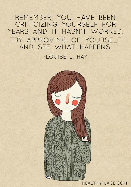 Positive Quote: Remember, you have been criticizing yourself for years and it hasn't worked. Try approving of yourself and see what happens. -Louise L. Hay. www.HealthyPlace.com